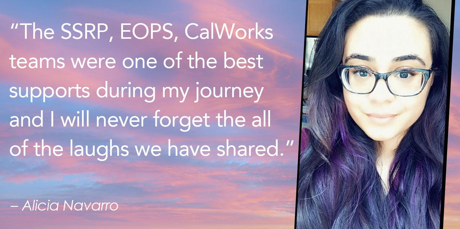 """""""The SSRP, EOPS, CalWorks  teams were one of the best  supports during my journey  and I will never forget the all  of the laughs we have shared."""""""