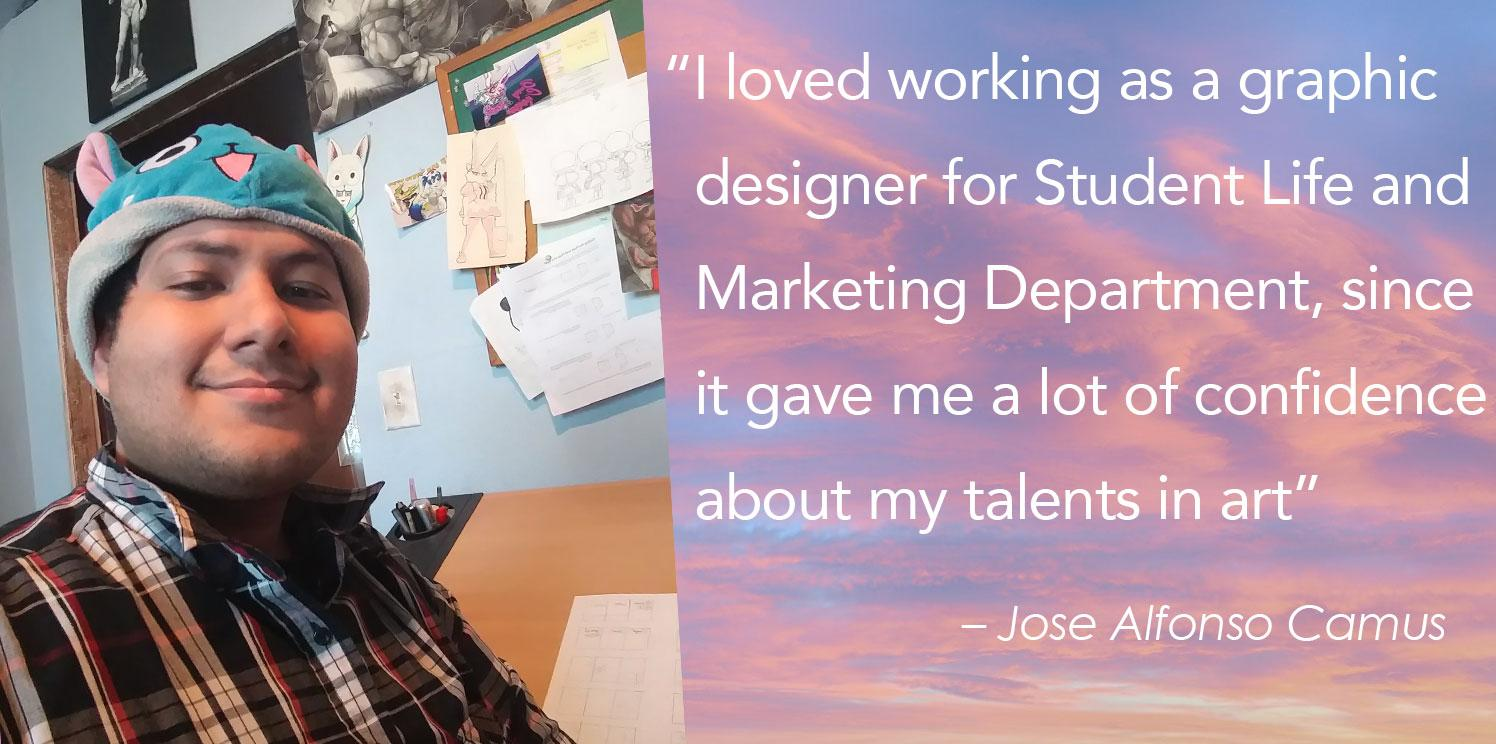 """""""I loved working as a graphic    designer for Student Life and    Marketing Department, since    it gave me a lot of confidence   about my talents in art"""""""