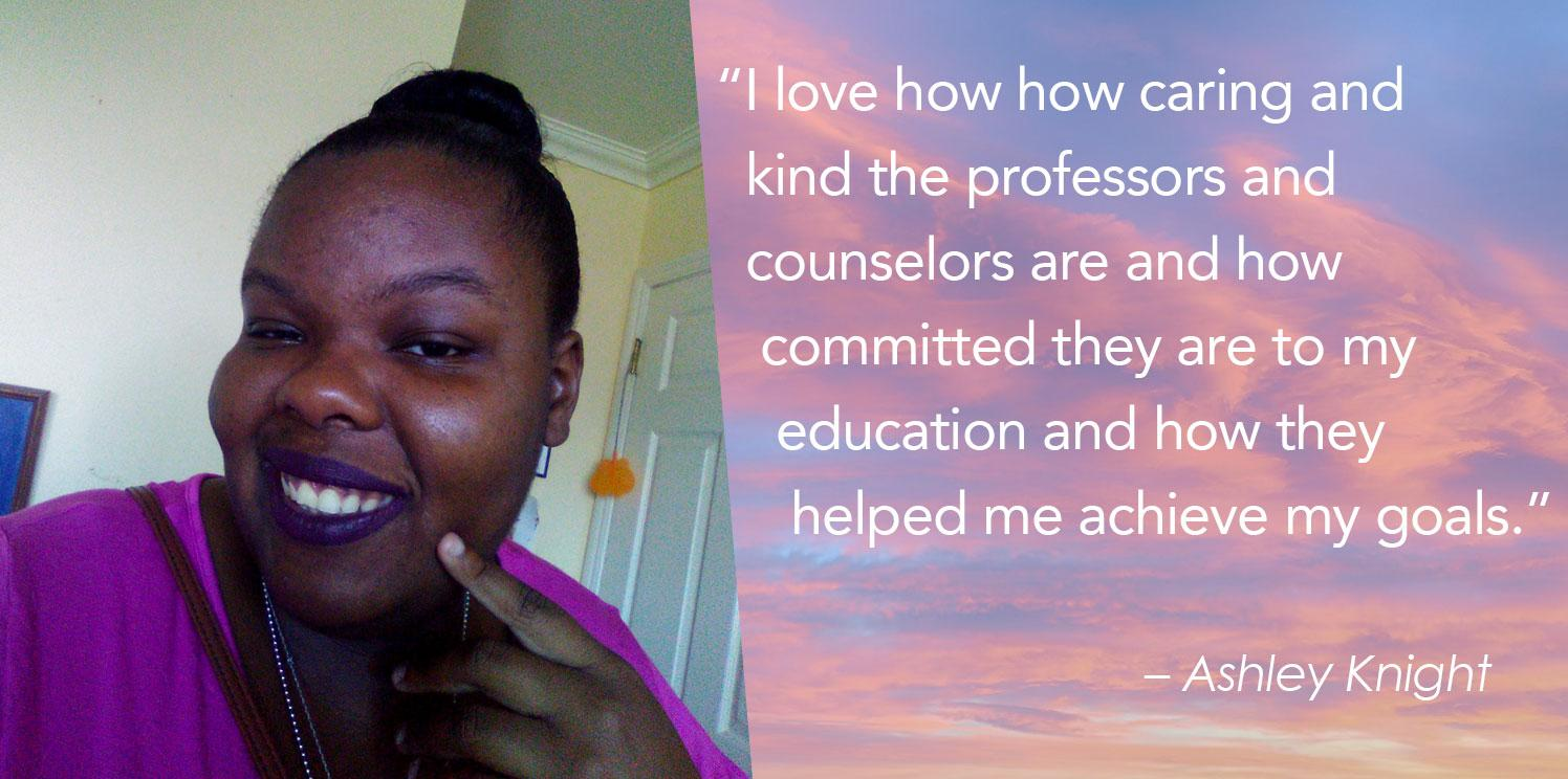"""""""I love how how caring and    kind the professors and    counselors are and how     committed they are to my      education and how they       helped me achieve my goals."""""""