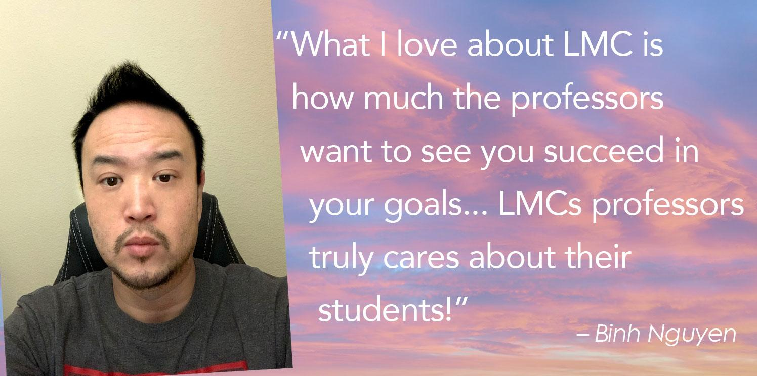 """""""What I love about LMC is    how much the professors     want to see you succeed in      your goals... LMCs professors      truly cares about their       students!"""""""