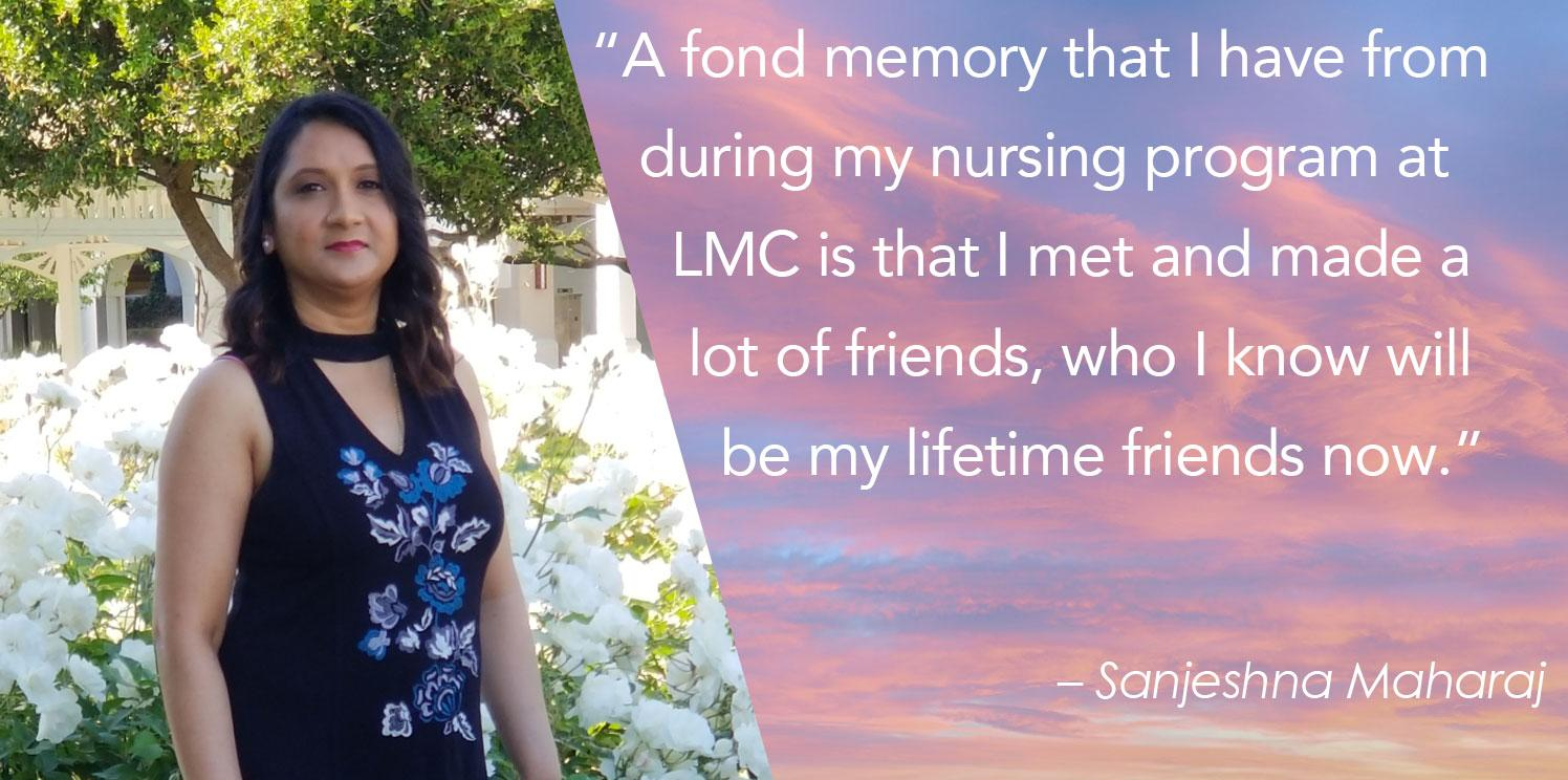 """""""A fond memory that I have from     during my nursing program at       LMC is that I met and made a        lot of friends, who I know will          be my lifetime friends now."""""""