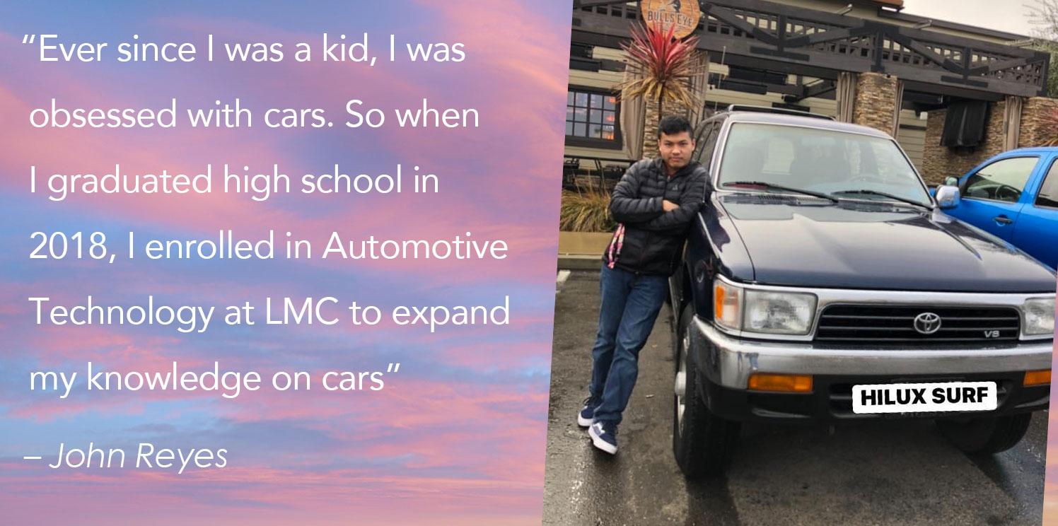 """""""Ever since I was a kid, I was   obsessed with cars. So when   I graduated high school in   2018, I enrolled in Automotive   Technology at LMC to expand   my knowledge on cars"""""""