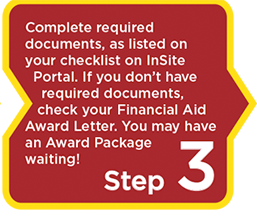 Step 3: Complete required  documents, as listed on  your checklist on InSite    Portal. If you don't have     required documents,     check your Financial Aid  Award Letter. You may have  an Award Package  waiting!